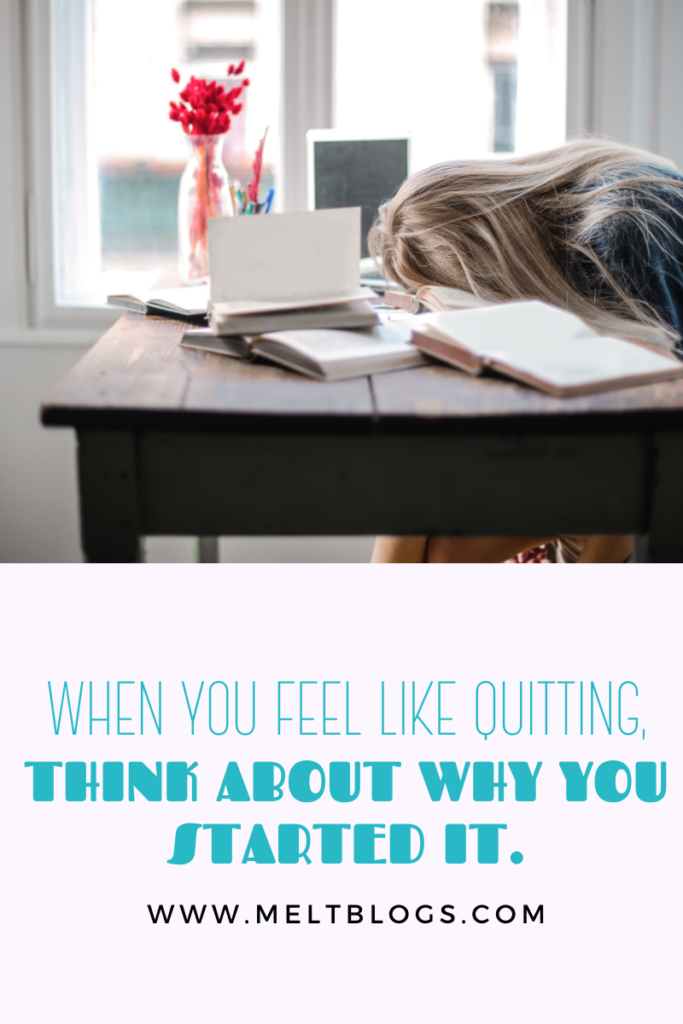 WHEN YOU FEEL LIKE QUITTING, THINK ABOUT WHY YOU STARTED IT.