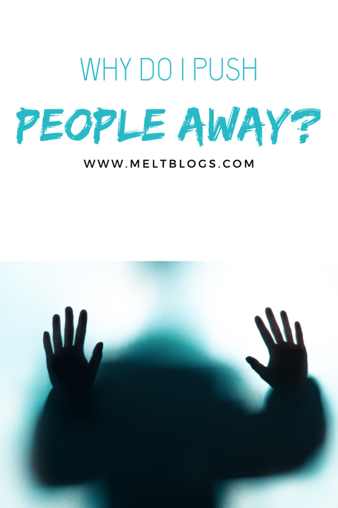 WHY DO I PUSH PEOPLE AWAY? HOW TO OVERCOME IT?