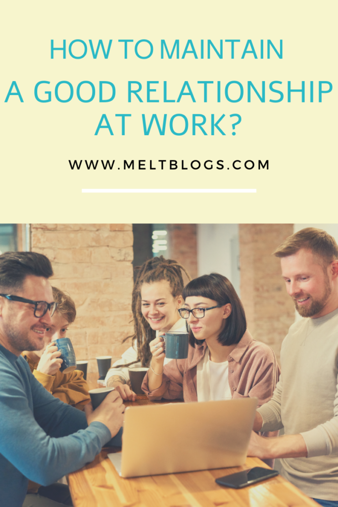 HOW TO MAINTAIN A GOOD RELATIONSHIP AT WORK?