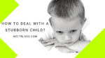 How To Deal With A Stubborn Child?